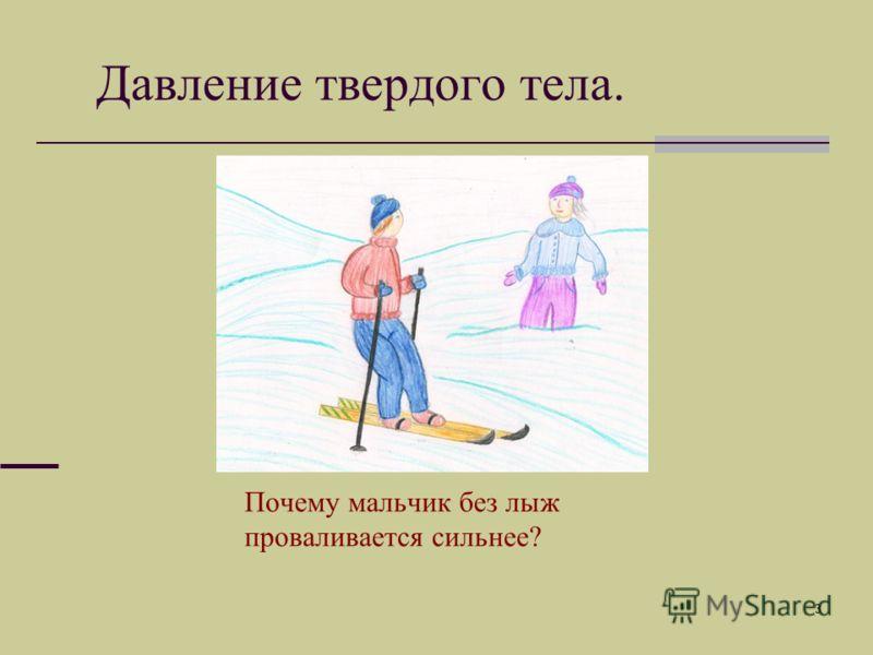 3 Давление твердого тела. Почему мальчик без лыж проваливается сильнее?