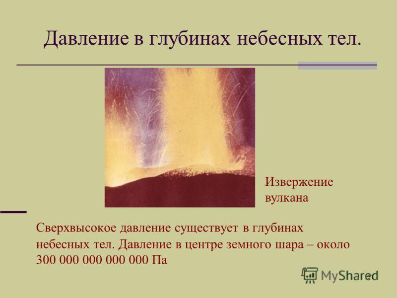 31 Давление в глубинах небесных тел. Сверхвысокое давление существует в глубинах небесных тел. Давление в центре земного шара – около 300 000 000 000 000 Па Извержение вулкана