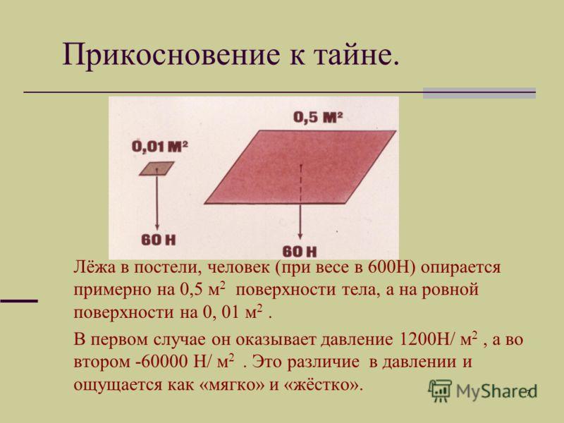 7 Лёжа в постели, человек (при весе в 600Н) опирается примерно на 0,5 м 2 поверхности тела, а на ровной поверхности на 0, 01 м 2. В первом случае он оказывает давление 1200Н/ м 2, а во втором -60000 Н/ м 2. Это различие в давлении и ощущается как «мя