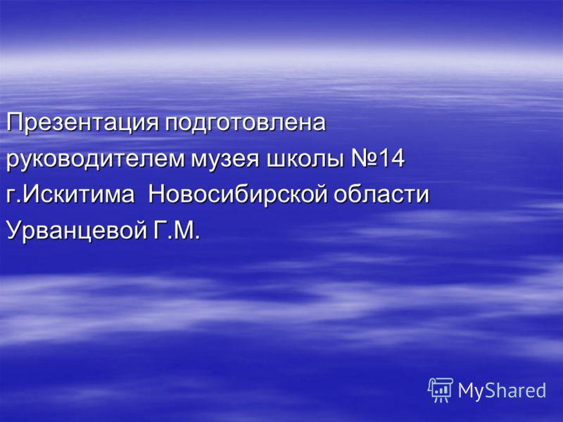 Презентация подготовлена руководителем музея школы 14 г.Искитима Новосибирской области Урванцевой Г.М.