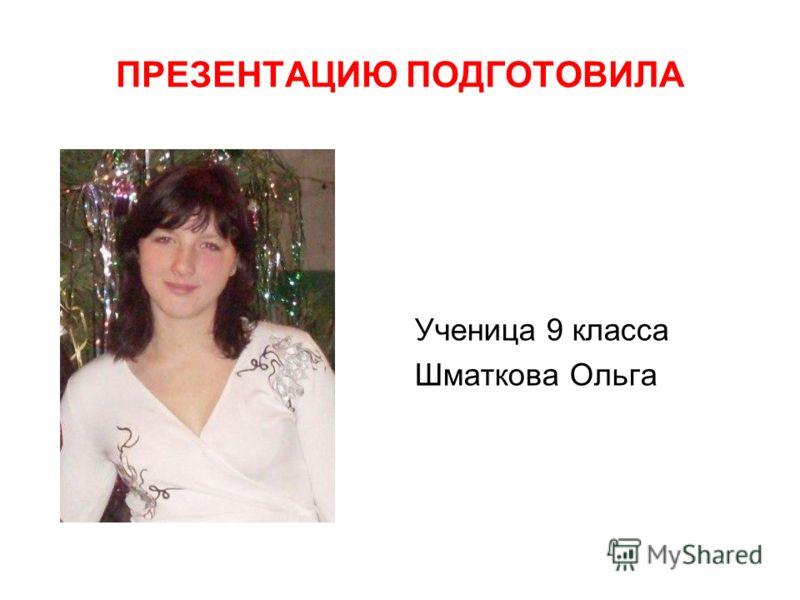 Ученица 9 класса Шматкова Ольга ПРЕЗЕНТАЦИЮ ПОДГОТОВИЛА