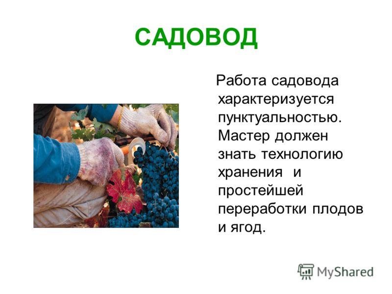 САДОВОД Работа садовода характеризуется пунктуальностью. Мастер должен знать технологию хранения и простейшей переработки плодов и ягод.