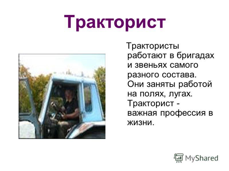 Тракторист Трактористы работают в бригадах и звеньях самого разного состава. Они заняты работой на полях, лугах. Тракторист - важная профессия в жизни.