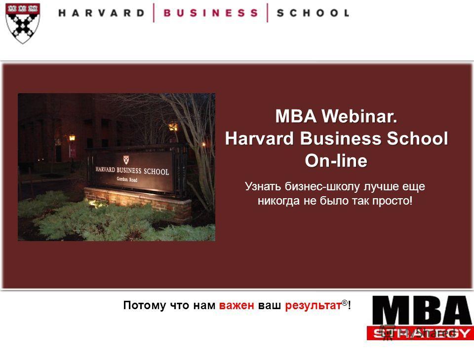 MBA Webinar. Harvard Business School On-line Узнать бизнес-школу лучше еще никогда не было так просто! Потому что нам важен ваш результат ® !