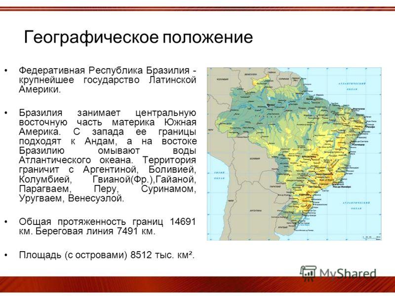Географическое положение Федеративная Республика Бразилия - крупнейшее государство Латинской Америки. Бразилия занимает центральную восточную часть материка Южная Америка. С запада ее границы подходят к Андам, а на востоке Бразилию омывают воды Атлан