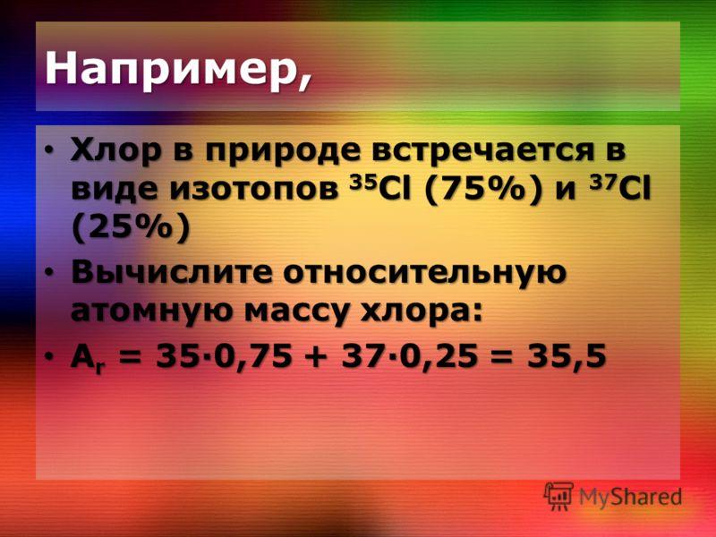 Например, Хлор в природе встречается в виде изотопов 35 Cl (75%) и 37 Cl (25%) Хлор в природе встречается в виде изотопов 35 Cl (75%) и 37 Cl (25%) Вычислите относительную атомную массу хлора: Вычислите относительную атомную массу хлора: A r = 350,75
