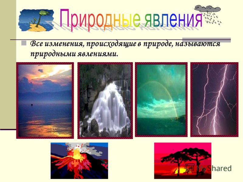 Все изменения, происходящие в природе, называются природными явлениями. Все изменения, происходящие в природе, называются природными явлениями.