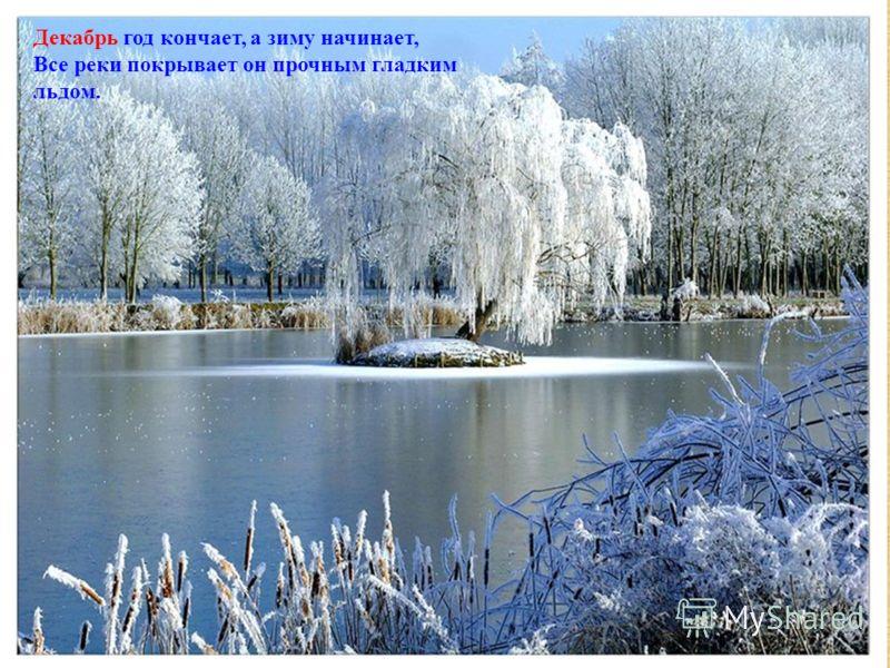 Декабрь год кончает, а зиму начинает, Все реки покрывает он прочным гладким льдом. Декабрь год кончает, а зиму начинает, Все реки покрывает он прочным гладким льдом.
