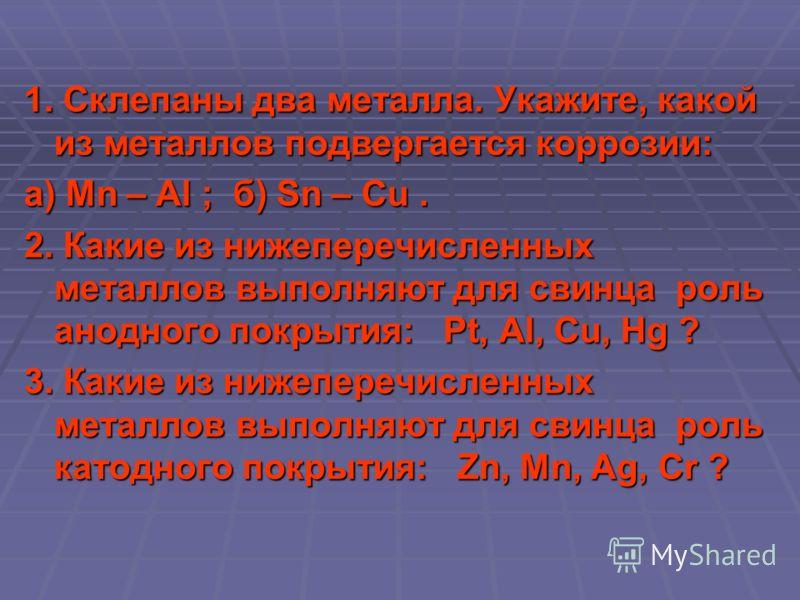 1. Склепаны два металла. Укажите, какой из металлов подвергается коррозии: а) Mn – Al ; б) Sn – Cu. 2. Какие из нижеперечисленных металлов выполняют для свинца роль анодного покрытия: Pt, Al, Cu, Hg ? 3. Какие из нижеперечисленных металлов выполняют