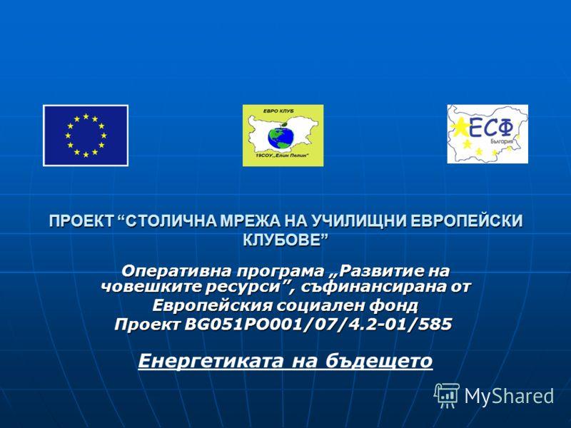 ПРОЕКТ СТОЛИЧНА МРЕЖА НА УЧИЛИЩНИ ЕВРОПЕЙСКИ КЛУБОВЕ Оперативна програма Развитие на човешките ресурси, съфинансирана от Европейския социален фонд Проект BG051PO001/07/4.2-01/585 Енергетиката на бъдещето