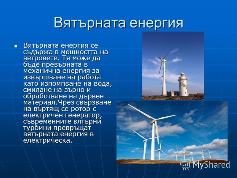 Вятърната енергия Вятърната енергия се съдържа в мощността на ветровете. Тя може да бъде превърната в механична енергия за извършване на работа като изпомпване на вода, смилане на зърно и обработване на дървен материал.Чрез свързване на въртящ се рот