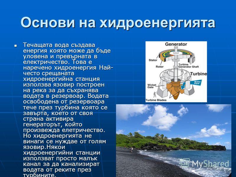 Основи на хидроенергията Течащата вода създава енергия която може да бъде уловена и превърната в електричество. Това е наречено хидроенергия Най- често срещаната хидроенергийна станция използва язовир построен на река за да съхранява водата в резерво