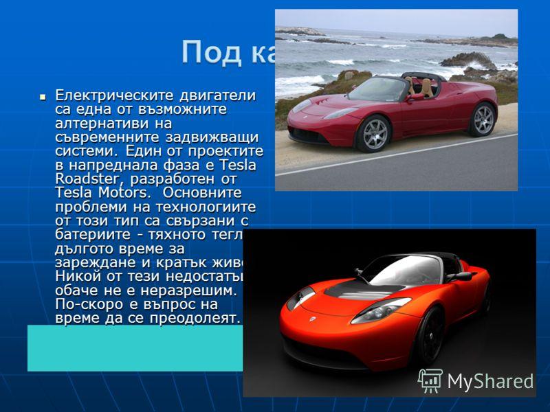 Електрическите двигатели са една от възможните алтернативи на съвременните задвижващи системи. Един от проектите в напреднала фаза е Tesla Roadster, разработен от Tesla Motors. Основните проблеми на технологиите от този тип са свързани с батериите -