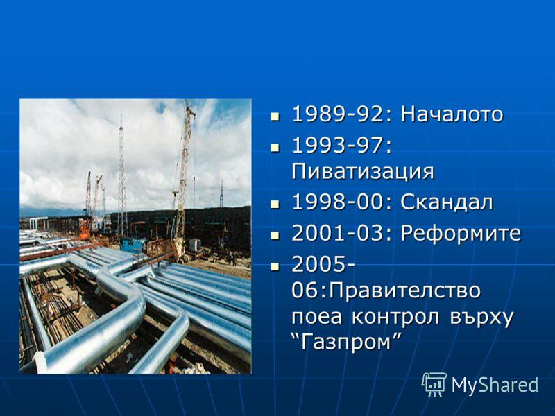 1989-92: Началото 1989-92: Началото 1993-97: Пиватизация 1993-97: Пиватизация 1998-00: Скандал 1998-00: Скандал 2001-03: Реформите 2001-03: Реформите 2005- 06:Правителство поеа контрол върху Газпром 2005- 06:Правителство поеа контрол върху Газпром