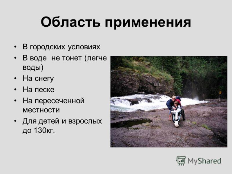 Область применения В городских условиях В воде не тонет (легче воды) На снегу На песке На пересеченной местности Для детей и взрослых до 130кг.