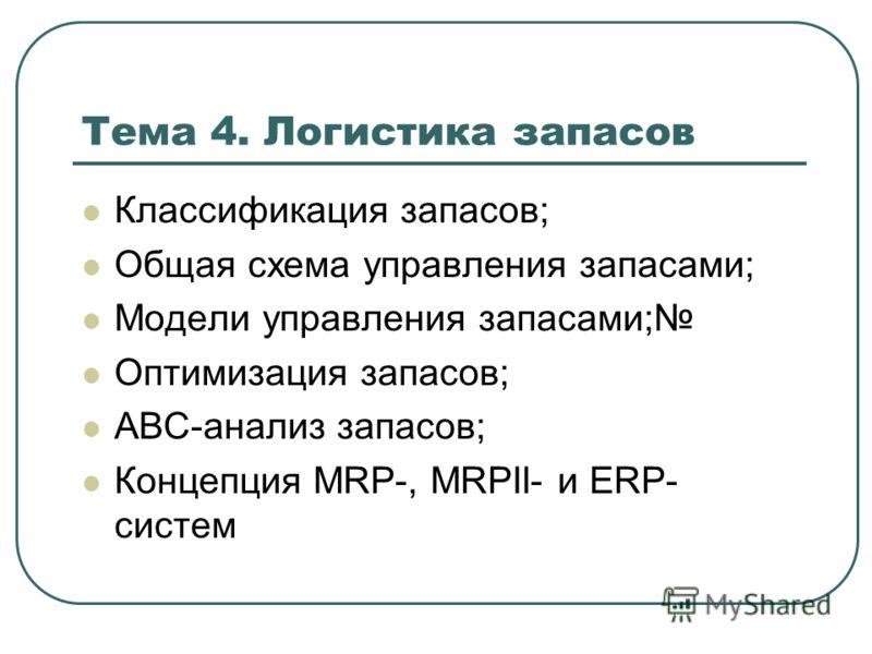 Тема 4. Логистика запасов Классификация запасов; Общая схема управления запасами; Модели управления запасами; Оптимизация запасов; АВС-анализ запасов; Концепция MRP-, MRPII- и ERP- систем