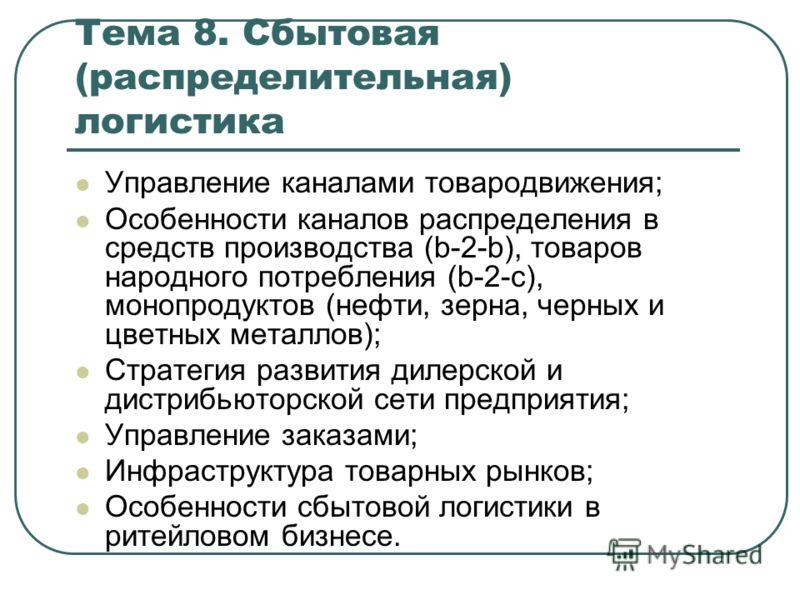 Тема 8. Сбытовая (распределительная) логистика Управление каналами товародвижения; Особенности каналов распределения в средств производства (b-2-b), товаров народного потребления (b-2-c), монопродуктов (нефти, зерна, черных и цветных металлов); Страт