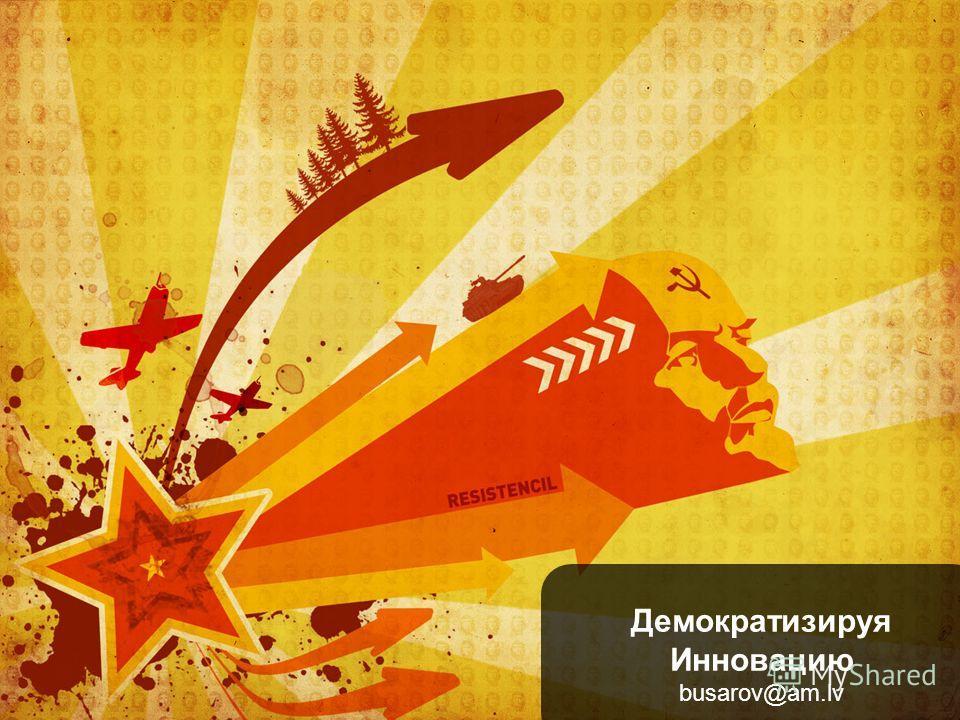 Демократизируя Инновацию busarov@am.lv