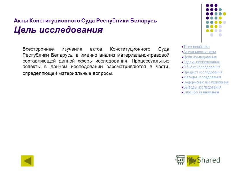 Акты Конституционного Суда Республики Беларусь Цель исследования Всестороннее изучение актов Конституционного Суда Республики Беларусь, а именно анализ материально-правовой составляющей данной сферы исследования. Процессуальные аспекты в данном иссле