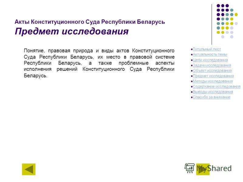Акты Конституционного Суда Республики Беларусь Предмет исследования Понятие, правовая природа и виды актов Конституционного Суда Республики Беларусь, их место в правовой системе Республики Беларусь, а также проблемные аспекты исполнения решений Конст