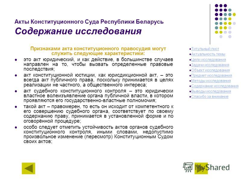 Акты Конституционного Суда Республики Беларусь Содержание исследования Признаками акта конституционного правосудия могут служить следующие характеристики: это акт юридический, и как действие, в большинстве случаев направлен на то, чтобы вызвать опред