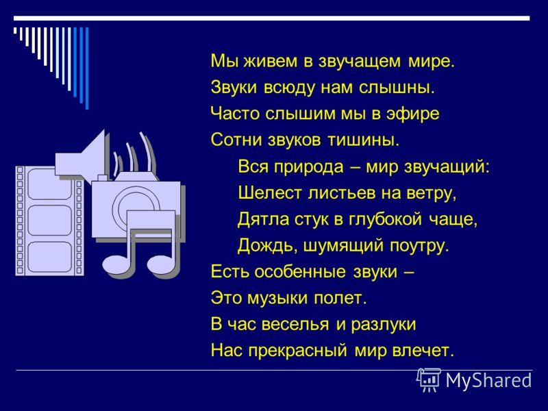 Мы живем в звучащем мире. Звуки всюду нам слышны. Часто слышим мы в эфире Сотни звуков тишины. Вся природа – мир звучащий: Шелест листьев на ветру, Дятла стук в глубокой чаще, Дождь, шумящий поутру. Есть особенные звуки – Это музыки полет. В час весе