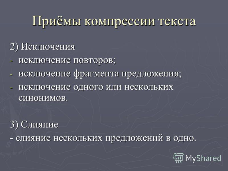 Приёмы компрессии текста 2) Исключения - исключение повторов; - исключение фрагмента предложения; - исключение одного или нескольких синонимов. 3) Слияние - слияние нескольких предложений в одно.