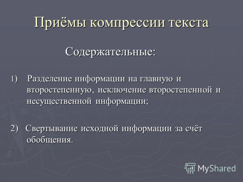 Приёмы компрессии текста Содержательные: Содержательные: 1 ) Разделение информации на главную и второстепенную, исключение второстепенной и несущественной информации; 2) Свертывание исходной информации за счёт обобщения.
