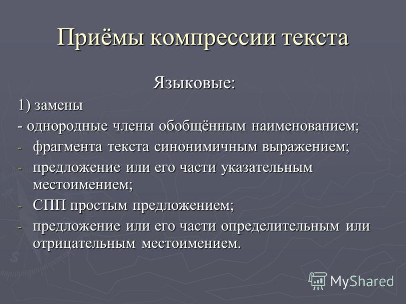 Приёмы компрессии текста Языковые: Языковые: 1) замены - однородные члены обобщённым наименованием; - фрагмента текста синонимичным выражением; - предложение или его части указательным местоимением; - СПП простым предложением; - предложение или его ч