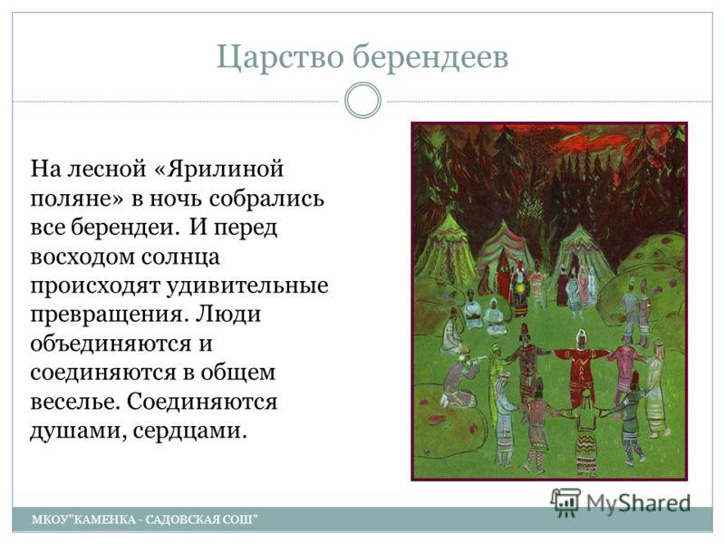 Царство берендеев МКОУКАМЕНКА - САДОВСКАЯ СОШ На лесной «Ярилиной поляне» в ночь собрались все берендеи. И перед восходом солнца происходят удивительные превращения. Люди объединяются и соединяются в общем веселье. Соединяются душами, сердцами.
