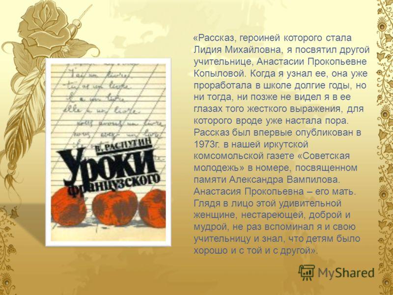 «Рассказ, героиней которого стала Лидия Михайловна, я посвятил другой учительнице, Анастасии Прокопьевне Копыловой. Когда я узнал ее, она уже проработала в школе долгие годы, но ни тогда, ни позже не видел я в ее глазах того жесткого выражения, для к