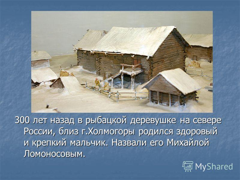 300 лет назад в рыбацкой деревушке на севере России, близ г.Холмогоры родился здоровый и крепкий мальчик. Назвали его Михайлой Ломоносовым.