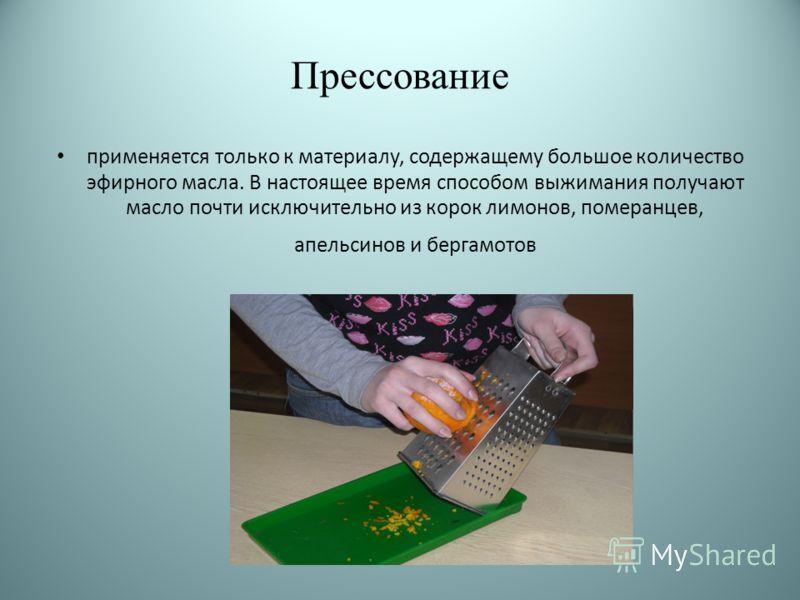 Прессование применяется только к материалу, содержащему большое количество эфирного масла. В настоящее время способом выжимания получают масло почти исключительно из корок лимонов, померанцев, апельсинов и бергамотов