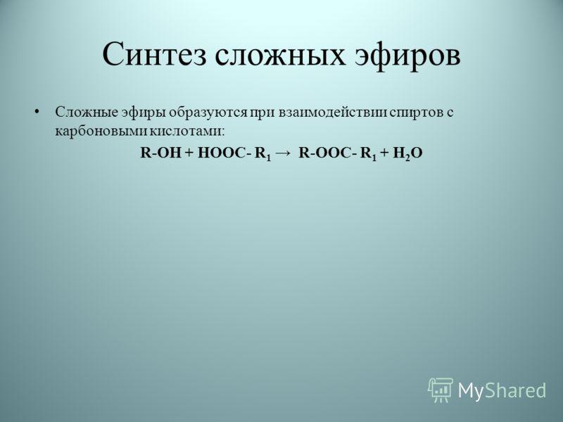 Синтез сложных эфиров Сложные эфиры образуются при взаимодействии спиртов с карбоновыми кислотами: R-ОН + НООС- R 1 R-ООС- R 1 + Н 2 О