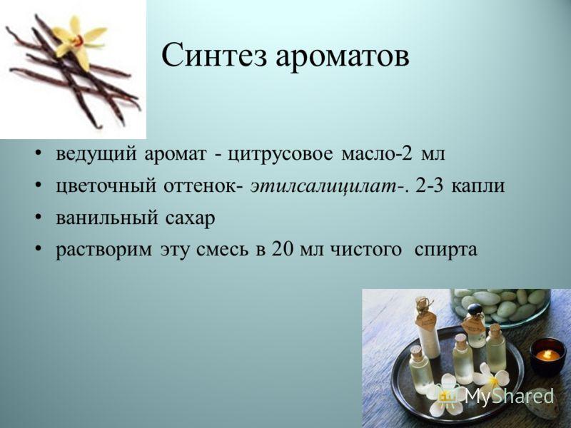 Синтез ароматов ведущий аромат - цитрусовое масло-2 мл цветочный оттенок- этилсалицилат-. 2-3 капли ванильный сахар растворим эту смесь в 20 мл чистого спирта