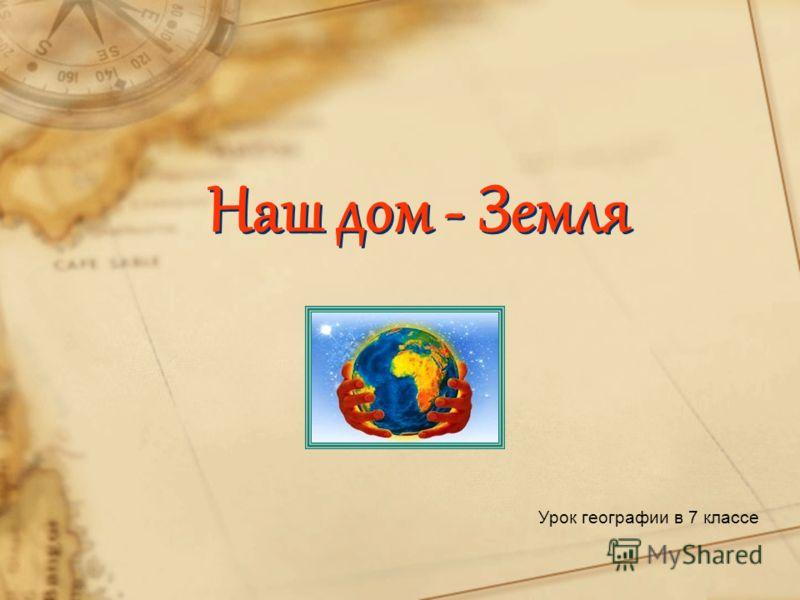 Наш дом - Земля Урок географии в 7 классе