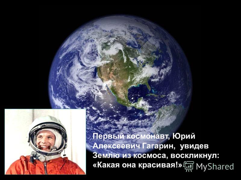 Первый космонавт, Юрий Алексеевич Гагарин, увидев Землю из космоса, воскликнул: «Какая она красивая!»