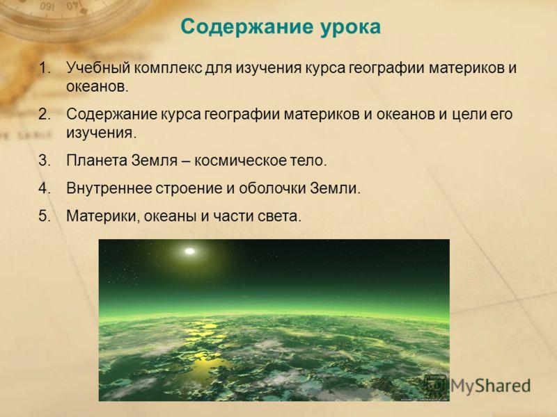 Содержание урока 1.Учебный комплекс для изучения курса географии материков и океанов. 2.Содержание курса географии материков и океанов и цели его изучения. 3.Планета Земля – космическое тело. 4.Внутреннее строение и оболочки Земли. 5.Материки, океаны
