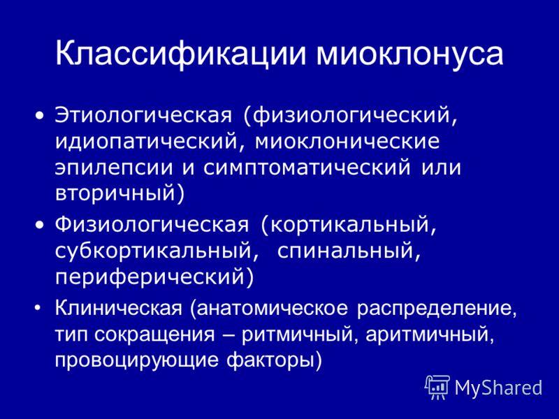 Классификации миоклонуса Этиологическая (физиологический, идиопатический, миоклонические эпилепсии и симптоматический или вторичный) Физиологическая (кортикальный, субкортикальный, спинальный, периферический) Клиническая (анатомическое распределение,