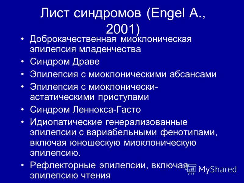 Лист синдромов (Engel A., 2001) Доброкачественная миоклоническая эпилепсия младенчества Синдром Драве Эпилепсия с миоклоническими абсансами Эпилепсия с миоклонически- астатическими приступами Синдром Леннокса-Гасто Идиопатические генерализованные эпи