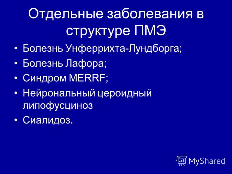 Отдельные заболевания в структуре ПМЭ Болезнь Унферрихта-Лундборга; Болезнь Лафора; Синдром MERRF; Нейрональный цероидный липофусциноз Сиалидоз.