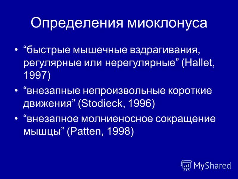 Определения миоклонуса быстрые мышечные вздрагивания, регулярные или нерегулярные (Hallet, 1997) внезапные непроизвольные короткие движения (Stodieck, 1996) внезапное молниеносное сокращение мышцы (Patten, 1998)
