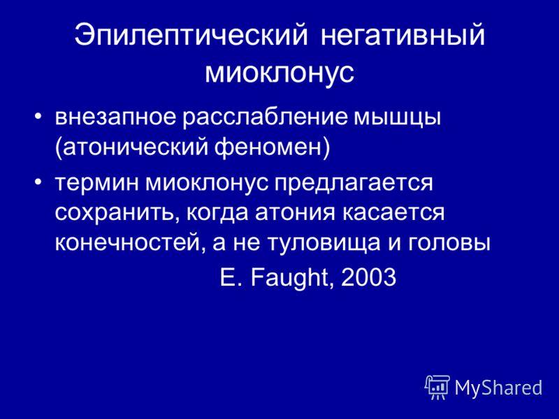 Эпилептический негативный миоклонус внезапное расслабление мышцы (атонический феномен) термин миоклонус предлагается сохранить, когда атония касается конечностей, а не туловища и головы E. Faught, 2003