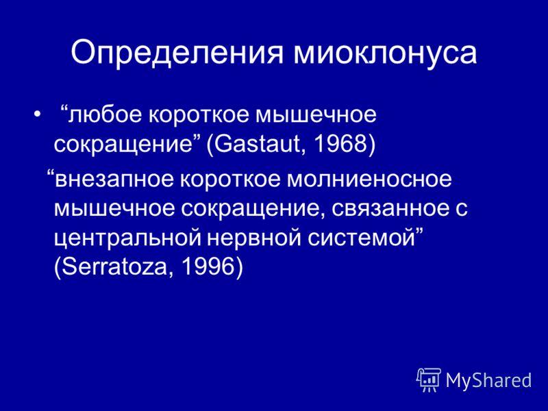 Определения миоклонуса любое короткое мышечное сокращение (Gastaut, 1968) внезапное короткое молниеносное мышечное сокращение, связанное с центральной нервной системой (Serratoza, 1996)