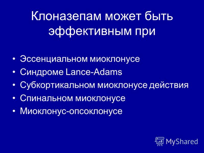 Клоназепам может быть эффективным при Эссенциальном миоклонусе Синдроме Lance-Adams Субкортикальном миоклонусе действия Спинальном миоклонусе Миоклонус-опсоклонусе