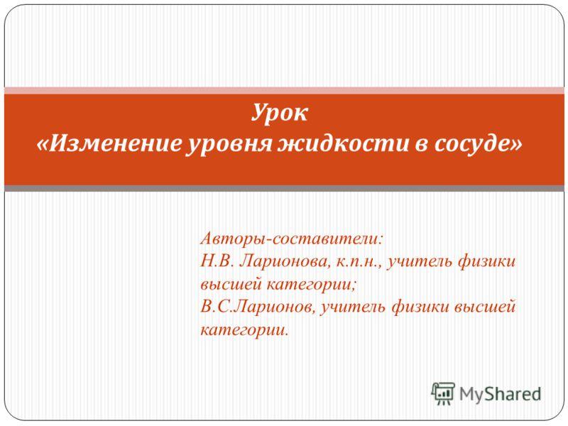 Урок «Изменение уровня жидкости в сосуде» Авторы-составители: Н.В. Ларионова, к.п.н., учитель физики высшей категории; В.С.Ларионов, учитель физики высшей категории.