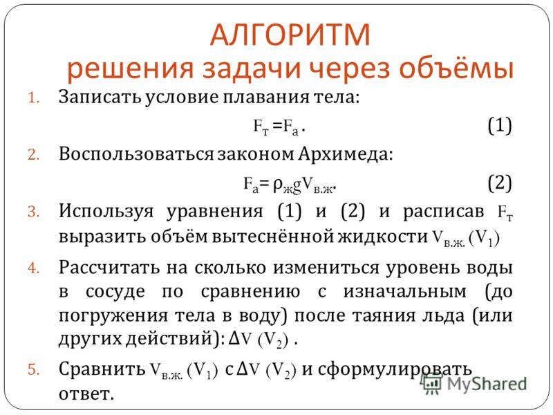 1. Записать условие плавания тела: F т = F а. (1) 2. Воспользоваться законом Архимеда: F а = ρ ж gV в.ж. (2) 3. Используя уравнения (1) и (2) и расписав F т выразить объём вытеснённой жидкости V в.ж. (V 1 ) 4. Рассчитать на сколько измениться уровень