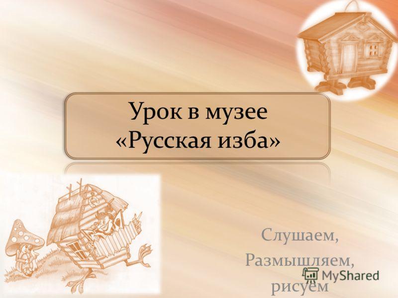Урок в музее «Русская изба» Слушаем, Размышляем, рисуем
