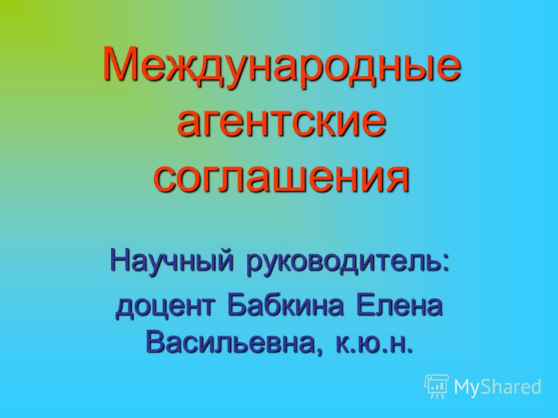 Международные агентские соглашения Научный руководитель: доцент Бабкина Елена Васильевна, к.ю.н.