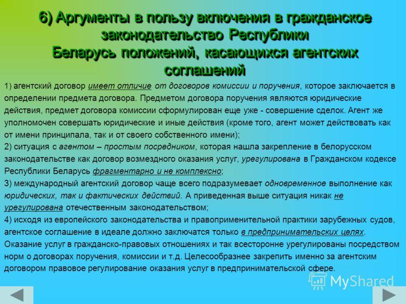 6) Аргументы в пользу включения в гражданское законодательство Республики Беларусь положений, касающихся агентских соглашений 1) агентский договор имеет отличие от договоров комиссии и поручения, которое заключается в определении предмета договора. П